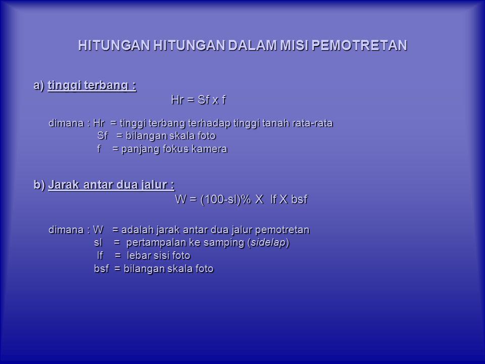 HITUNGAN HITUNGAN DALAM MISI PEMOTRETAN a) tinggi terbang : Hr = Sf x f Hr = Sf x f dimana : Hr = tinggi terbang terhadap tinggi tanah rata-rata Sf =