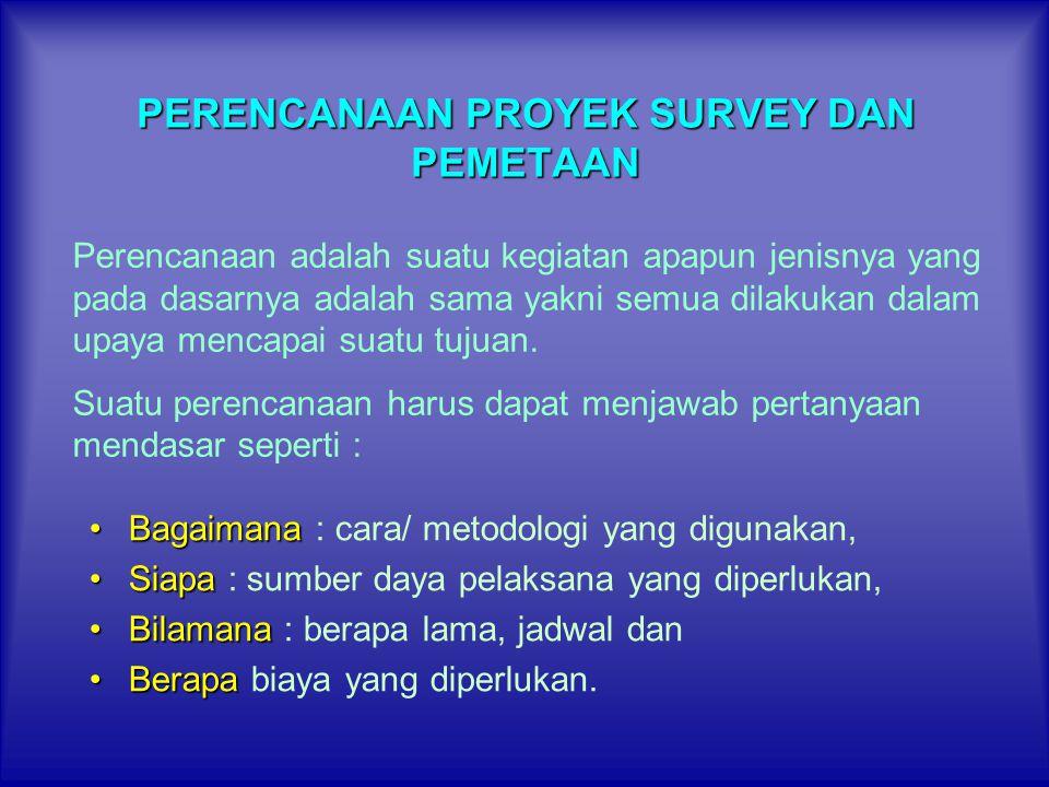 PERENCANAAN PROYEK SURVEY DAN PEMETAAN •Bagaimana •Bagaimana : cara/ metodologi yang digunakan, •Siapa •Siapa : sumber daya pelaksana yang diperlukan,
