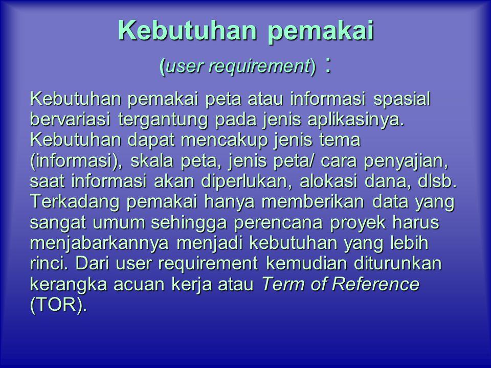 Kebutuhan pemakai (user requirement) : Kebutuhan pemakai peta atau informasi spasial bervariasi tergantung pada jenis aplikasinya. Kebutuhan dapat men