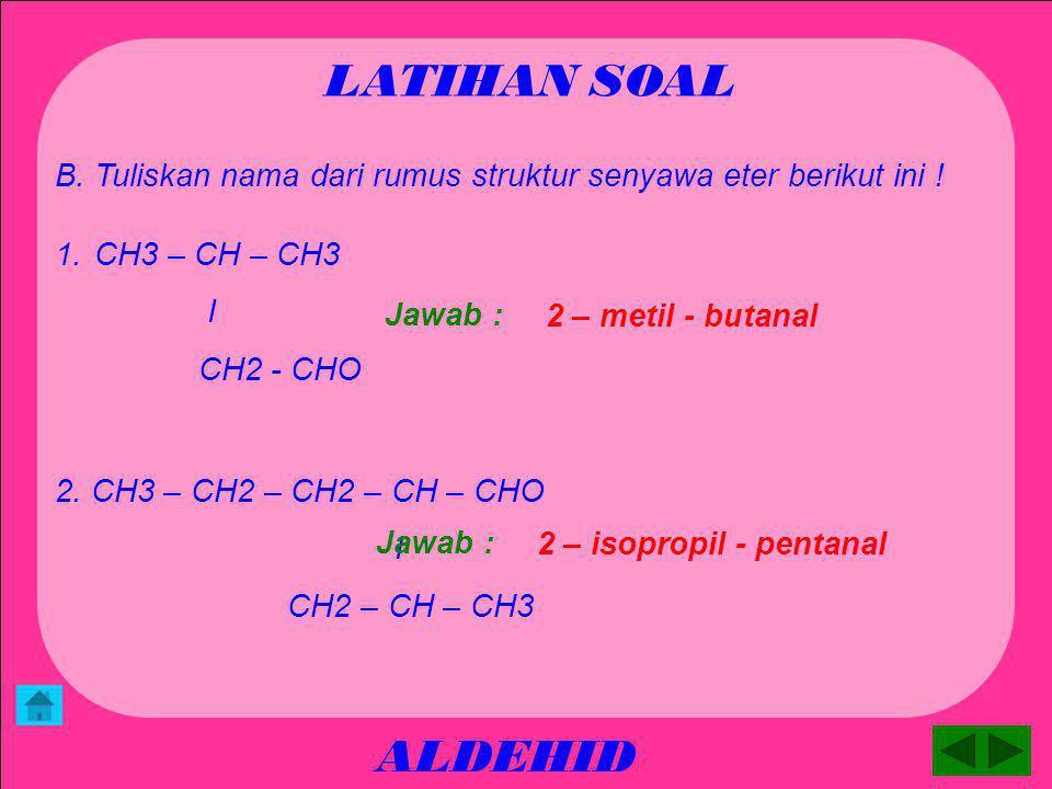 ALDEHID LATIHAN SOAL A. Tuliskan rumus struktur senyawa eter berikut ini ! 1. butanal 2. 3 -MetiL - butanal 3. 2,3 - dimetil – pentanal 4. 2,3,4-trime