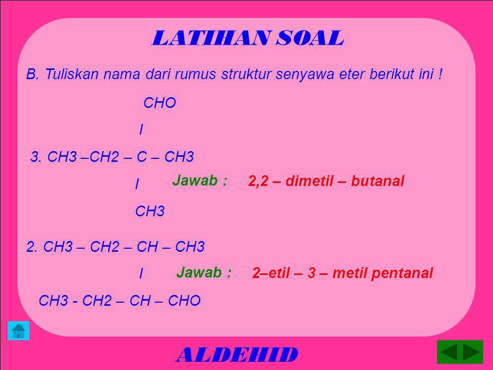 ALDEHID LATIHAN SOAL B. Tuliskan nama dari rumus struktur senyawa eter berikut ini ! 2 – metil - butanal Jawab : 1.CH3 – CH – CH3 I CH2 - CHO 2. CH3 –