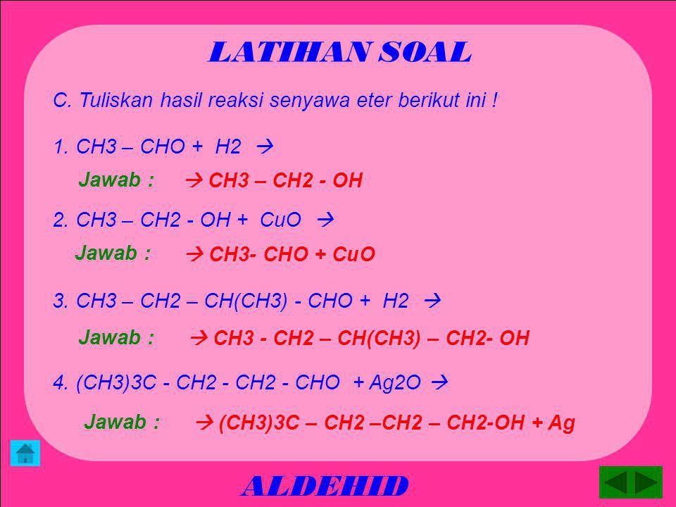 ALDEHID LATIHAN SOAL B. Tuliskan nama dari rumus struktur senyawa eter berikut ini ! 2,2 – dimetil – butanal Jawab : CHO I 3. CH3 –CH2 – C – CH3 I CH3