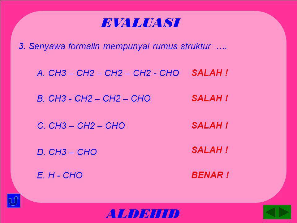 ALDEHID EVALUASI SALAH ! A. heksnal 2. Senyawa CH3 - CH2 –CH2 – CH(CH3) – CHO mempunyai nama …. BENAR ! C. 2- metil - pentanal SALAH ! B. 2–etil - pen