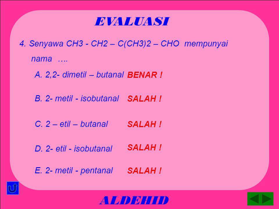 ALDEHID EVALUASI SALAH ! A. CH3 – CH2 – CH2 – CH2 - CHO 3. Senyawa formalin mempunyai rumus struktur …. SALAH ! B. CH3 - CH2 – CH2 – CHO SALAH ! C. CH