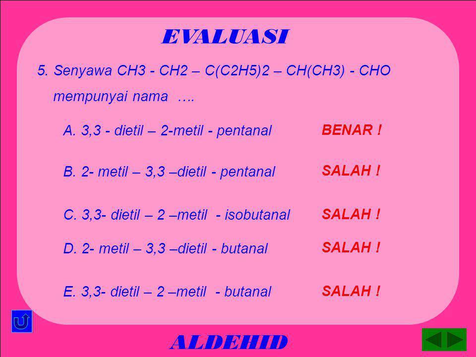 ALDEHID EVALUASI BENAR ! A. 2,2- dimetil – butanal 4. Senyawa CH3 - CH2 – C(CH3)2 – CHO mempunyai nama …. SALAH ! B. 2- metil - isobutanal SALAH ! C.