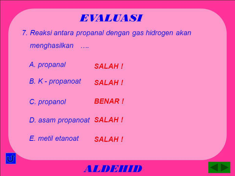 ALDEHID EVALUASI BENAR ! A. propanal 6. Reaksi antara propanol dengan senyawa kalium permanganat akan menghasilkan …. SALAH ! B. K - propanoat SALAH !