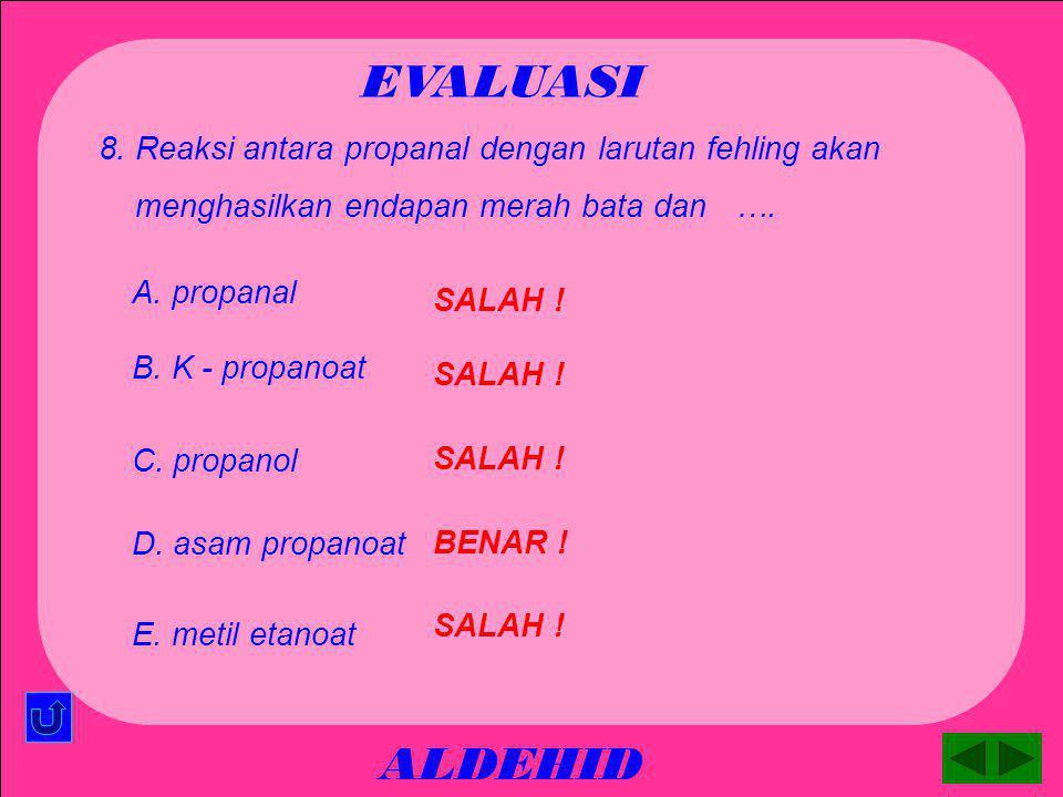 ALDEHID EVALUASI SALAH ! A. propanal 7. Reaksi antara propanal dengan gas hidrogen akan menghasilkan …. SALAH ! B. K - propanoat BENAR ! C. propanol S