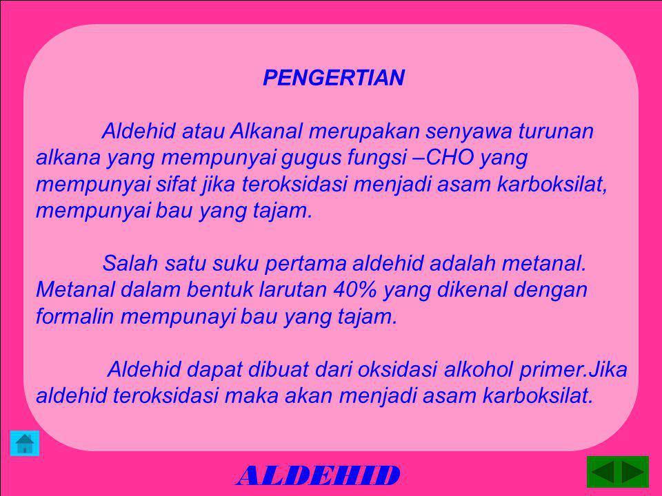 ALDEHID PENGERTIAN Aldehid atau Alkanal merupakan senyawa turunan alkana yang mempunyai gugus fungsi –CHO yang mempunyai sifat jika teroksidasi menjadi asam karboksilat, mempunyai bau yang tajam.