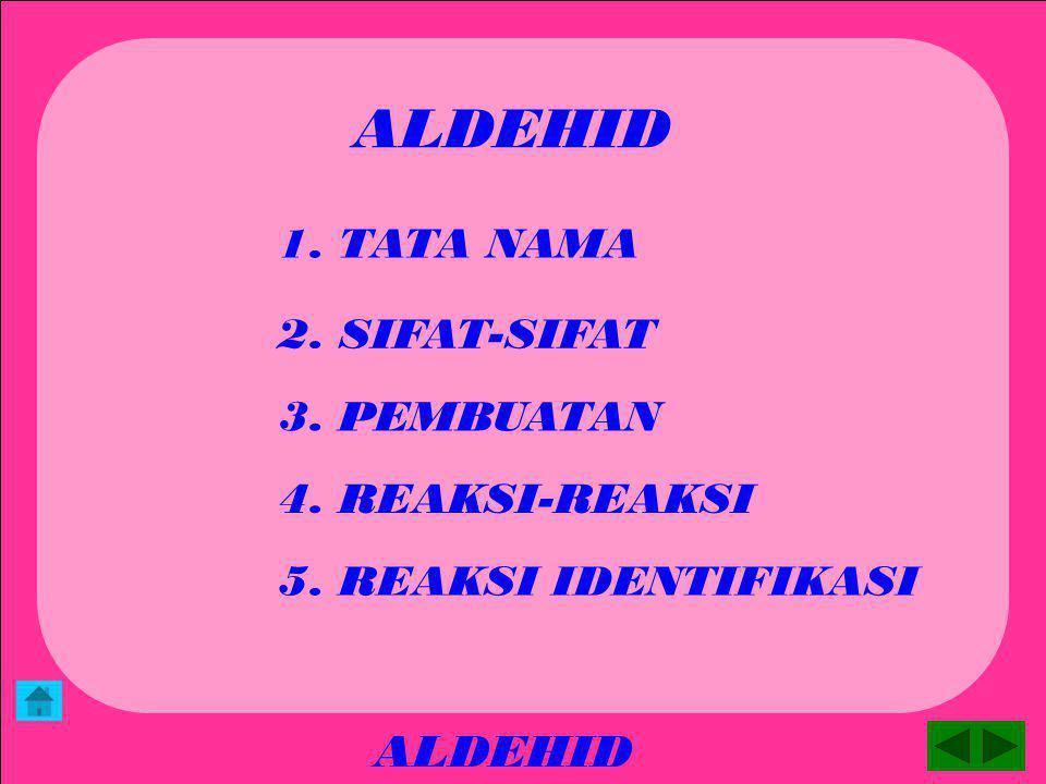 ALDEHID ALDEHID 1. TATA NAMA 2. SIFAT-SIFAT 3. PEMBUATAN 4. REAKSI-REAKSI 5. REAKSI IDENTIFIKASI