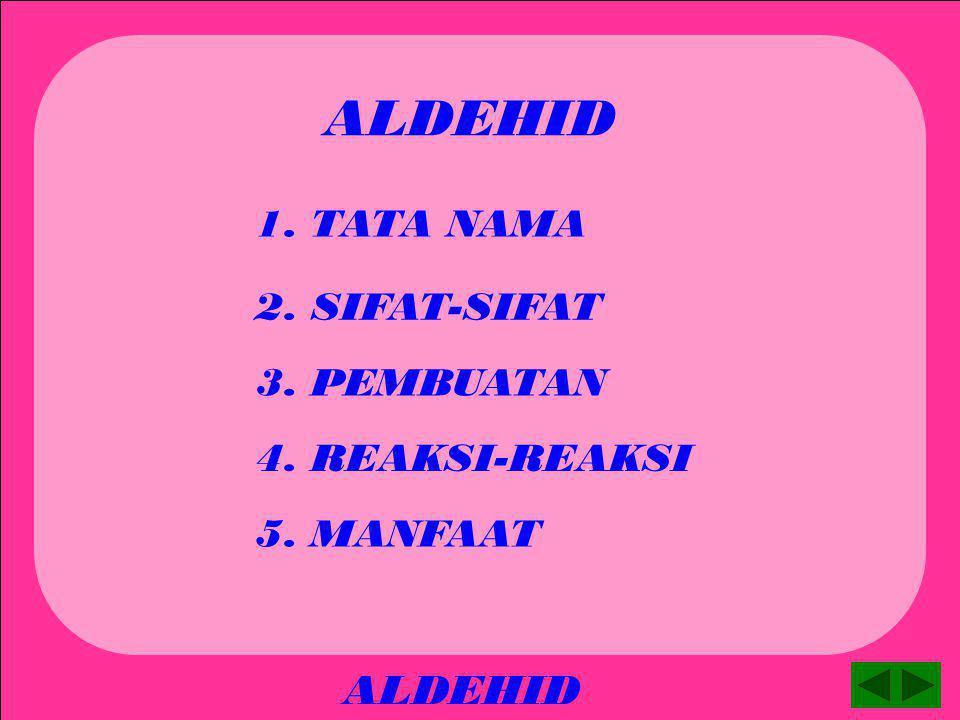 ALDEHID ALDEHID 1. TATA NAMA 2. SIFAT-SIFAT 3. PEMBUATAN 4. REAKSI-REAKSI 5. MANFAAT