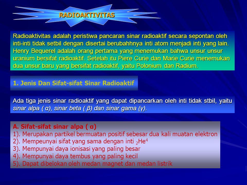 Radioaktivitas adalah peristiwa pancaran sinar radioaktif secara sepontan oleh inti-inti tidak setbil dengan disertai berubahhnya inti atom menjadi inti yang lain.