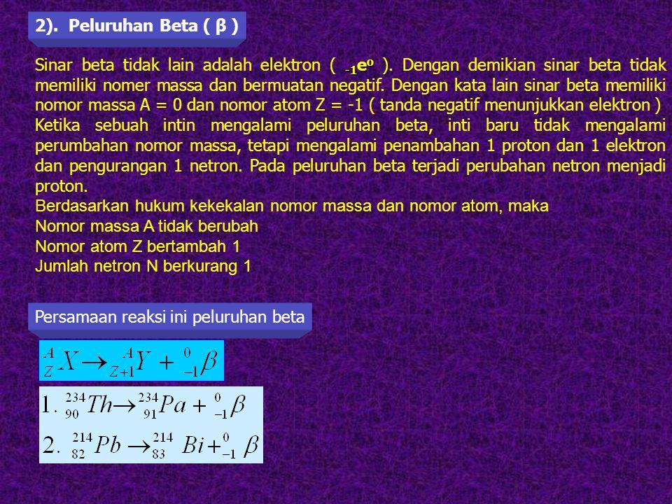 Contoh Sinar beta tidak lain adalah elektron ( - -- -1eo ). Dengan demikian sinar beta tidak memiliki nomer massa dan bermuatan negatif. Dengan kata l