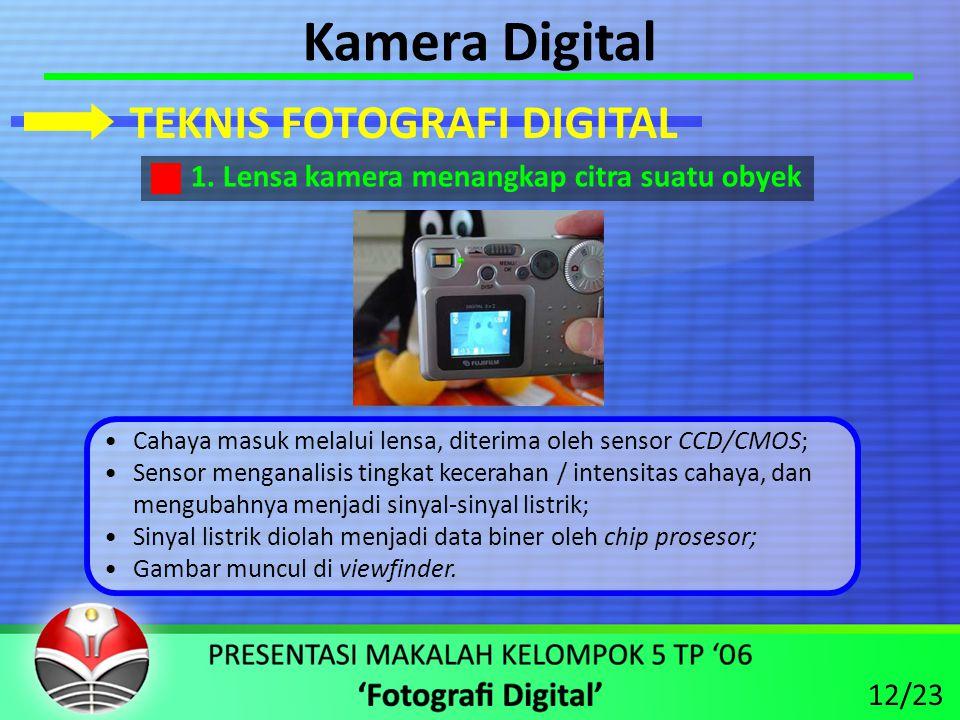 Kamera Digital •Cahaya masuk melalui lensa, diterima oleh sensor CCD/CMOS; •Sensor menganalisis tingkat kecerahan / intensitas cahaya, dan mengubahnya menjadi sinyal-sinyal listrik; •Sinyal listrik diolah menjadi data biner oleh chip prosesor; •Gambar muncul di viewfinder.