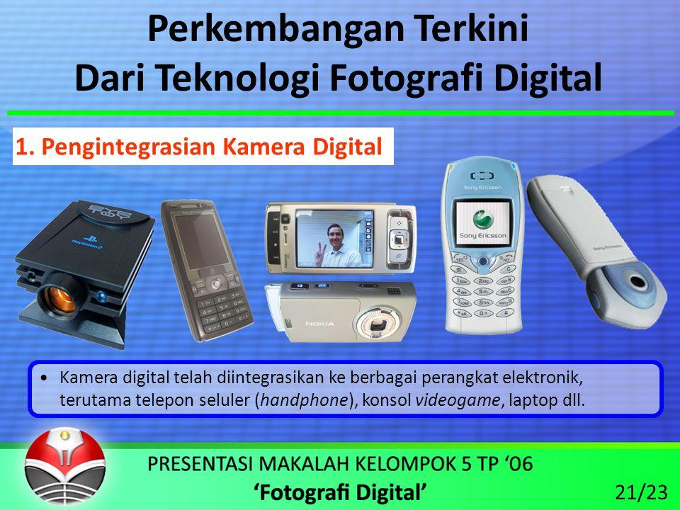 Perkembangan Terkini Dari Teknologi Fotografi Digital •Kamera digital telah diintegrasikan ke berbagai perangkat elektronik, terutama telepon seluler (handphone), konsol videogame, laptop dll.