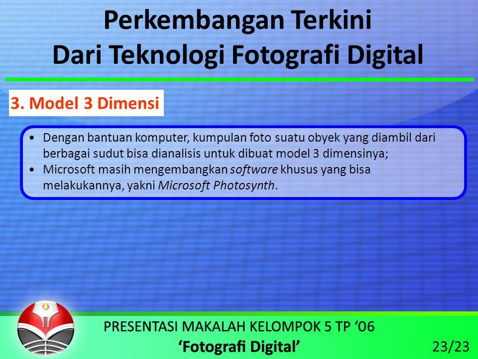 Perkembangan Terkini Dari Teknologi Fotografi Digital •Dengan bantuan komputer, kumpulan foto suatu obyek yang diambil dari berbagai sudut bisa dianalisis untuk dibuat model 3 dimensinya; •Microsoft masih mengembangkan software khusus yang bisa melakukannya, yakni Microsoft Photosynth.