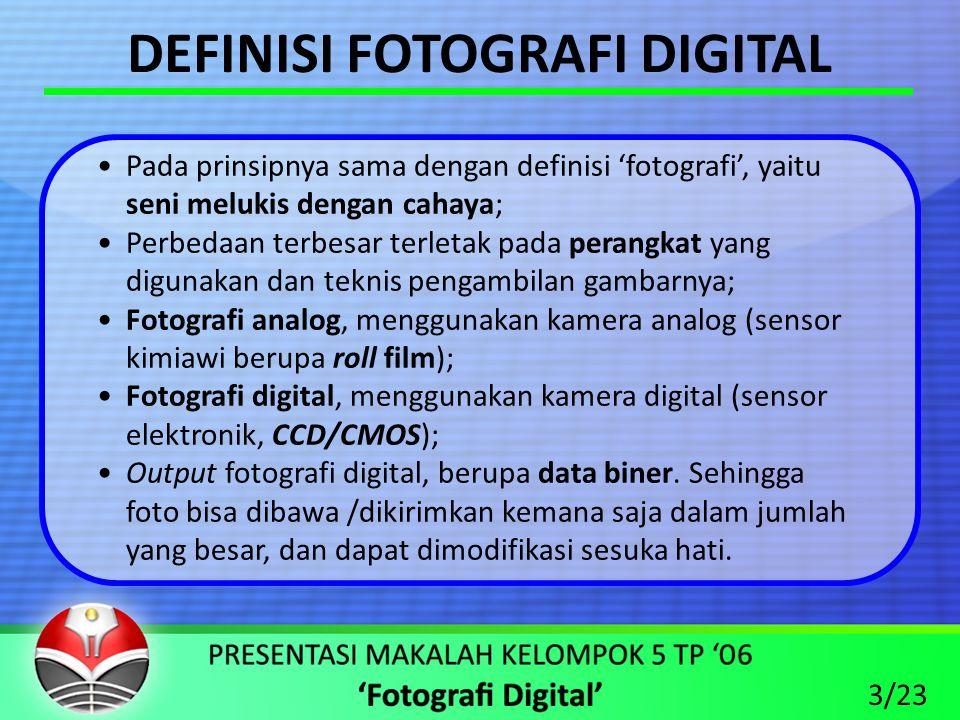 DEFINISI FOTOGRAFI DIGITAL •Pada prinsipnya sama dengan definisi 'fotografi', yaitu seni melukis dengan cahaya; •Perbedaan terbesar terletak pada perangkat yang digunakan dan teknis pengambilan gambarnya; •Fotografi analog, menggunakan kamera analog (sensor kimiawi berupa roll film); •Fotografi digital, menggunakan kamera digital (sensor elektronik, CCD/CMOS); •Output fotografi digital, berupa data biner.