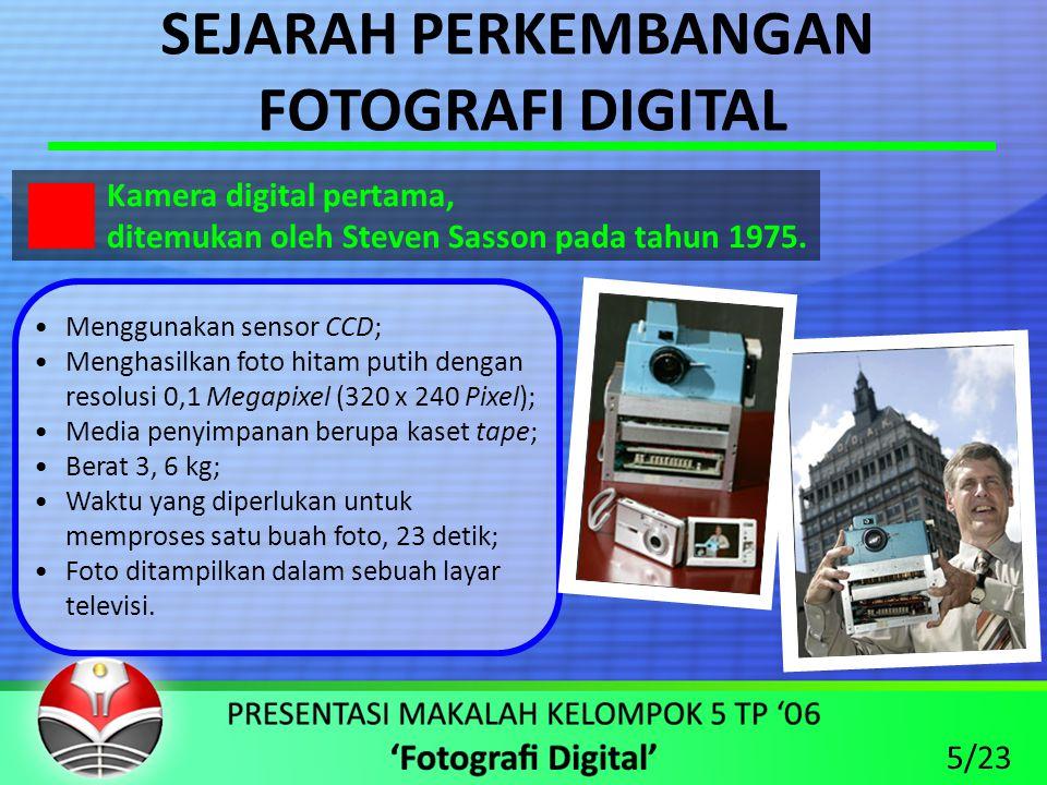 SEJARAH PERKEMBANGAN FOTOGRAFI DIGITAL •Menggunakan sensor CCD; •Menghasilkan foto hitam putih dengan resolusi 0,1 Megapixel (320 x 240 Pixel); •Media penyimpanan berupa kaset tape; •Berat 3, 6 kg; •Waktu yang diperlukan untuk memproses satu buah foto, 23 detik; •Foto ditampilkan dalam sebuah layar televisi.
