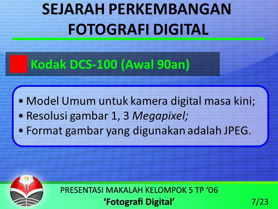 SEJARAH PERKEMBANGAN FOTOGRAFI DIGITAL •Model Umum untuk kamera digital masa kini; •Resolusi gambar 1, 3 Megapixel; •Format gambar yang digunakan adalah JPEG.