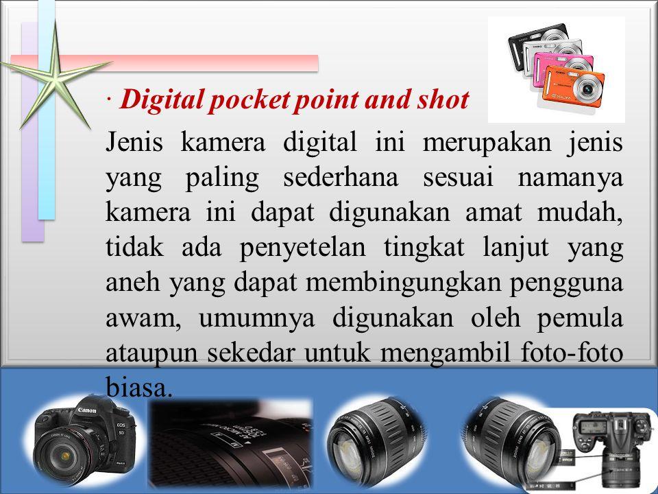 · Digital pocket point and shot Jenis kamera digital ini merupakan jenis yang paling sederhana sesuai namanya kamera ini dapat digunakan amat mudah, t
