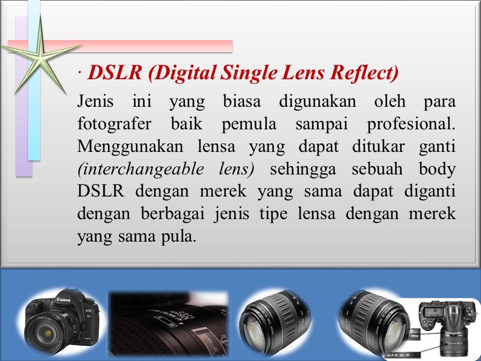 · DSLR (Digital Single Lens Reflect) Jenis ini yang biasa digunakan oleh para fotografer baik pemula sampai profesional. Menggunakan lensa yang dapat