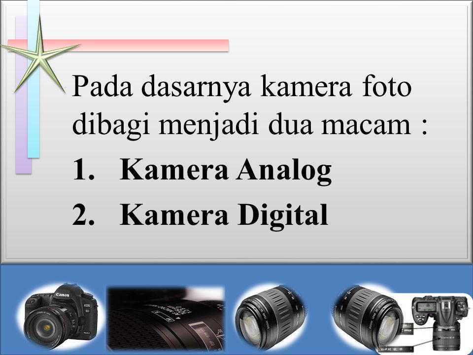 Pada dasarnya kamera foto dibagi menjadi dua macam : 1.Kamera Analog 2.Kamera Digital