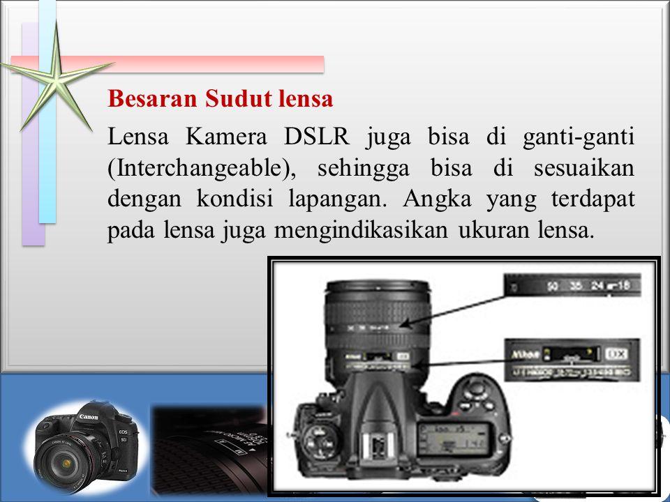 Besaran Sudut lensa Lensa Kamera DSLR juga bisa di ganti-ganti (Interchangeable), sehingga bisa di sesuaikan dengan kondisi lapangan. Angka yang terda