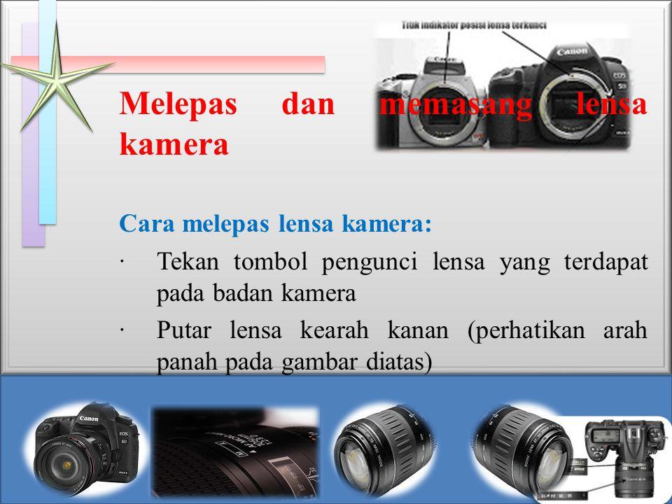 Melepas dan memasang lensa kamera Cara melepas lensa kamera: · Tekan tombol pengunci lensa yang terdapat pada badan kamera · Putar lensa kearah kanan