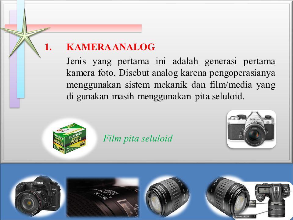 1.KAMERA ANALOG Jenis yang pertama ini adalah generasi pertama kamera foto, Disebut analog karena pengoperasianya menggunakan sistem mekanik dan film/media yang di gunakan masih menggunakan pita seluloid.