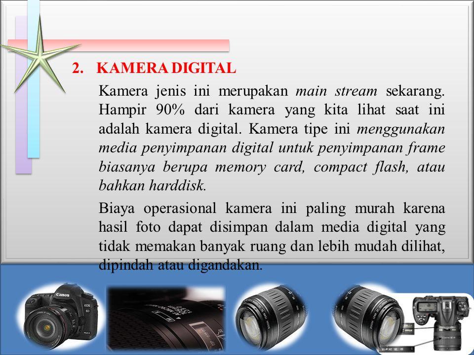 2. KAMERA DIGITAL Kamera jenis ini merupakan main stream sekarang. Hampir 90% dari kamera yang kita lihat saat ini adalah kamera digital. Kamera tipe