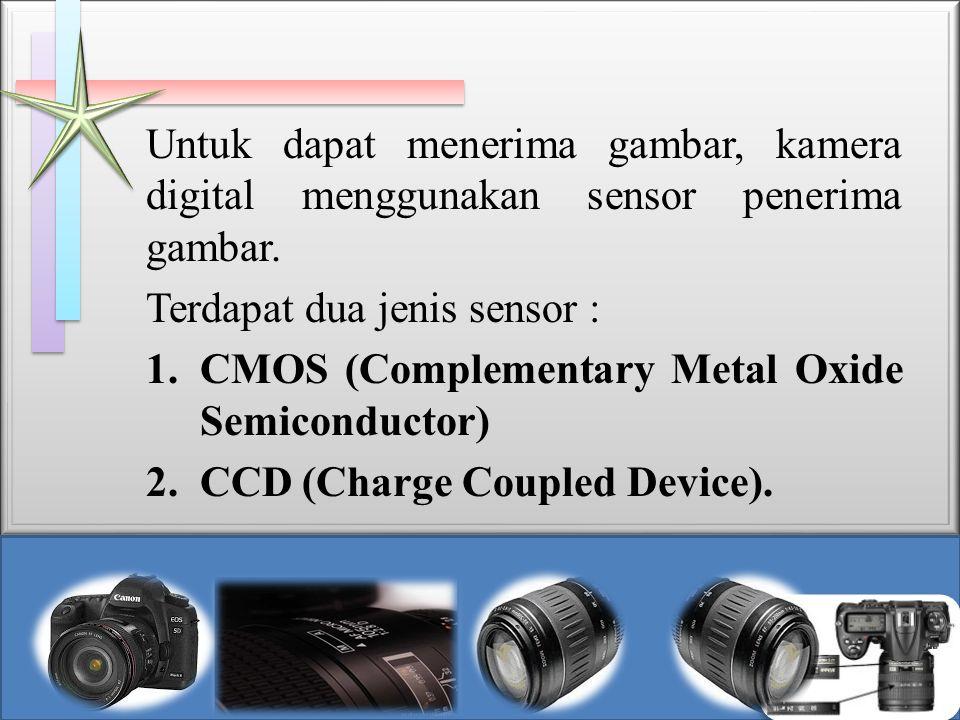 Untuk dapat menerima gambar, kamera digital menggunakan sensor penerima gambar. Terdapat dua jenis sensor : 1.CMOS (Complementary Metal Oxide Semicond