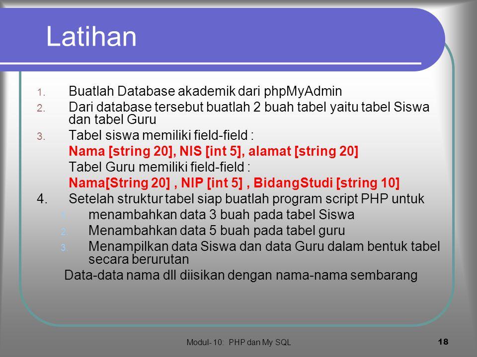 Modul- 10: PHP dan My SQL 17 Rangkuman  PHP dapat mengakses database mySQL dan mengakses tabel, record, field dan fungsi-fungsi manipulasi data  Cara mengakses dengan mendefinisikan fungsi-fungsi mysql dalam bentuk perintah SQL  Urutan pengakksesan PHP : membuat koneksi, memilih database dan memilih tabel  Pada tabel yang terpilih manipulasi record seperti menginsetkan, menghapus, mengubah data dan seterusnya dilakukan