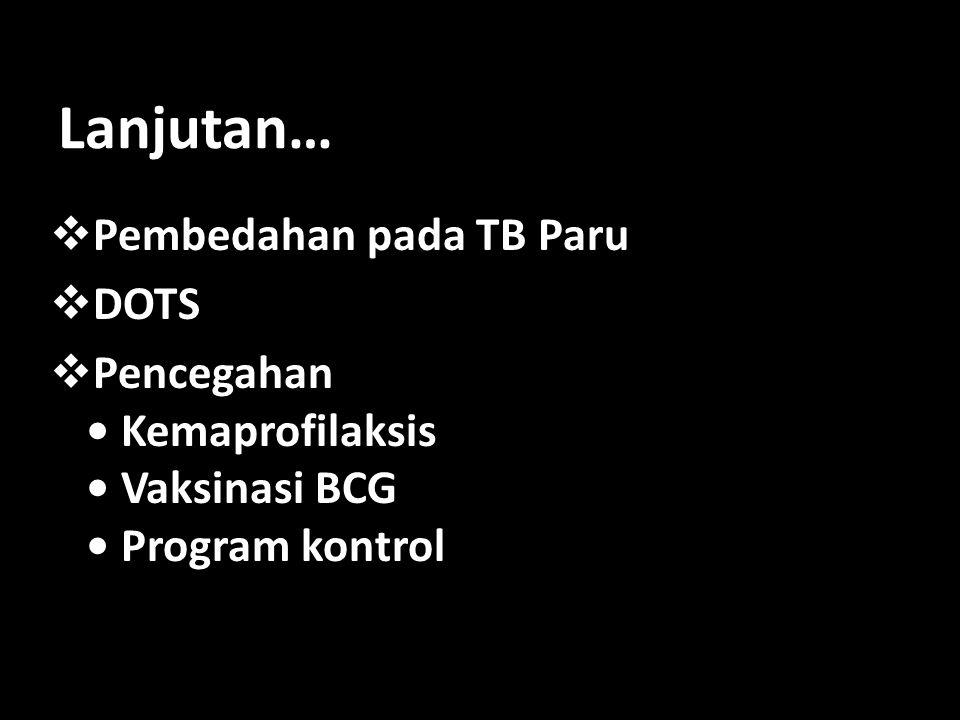 Lanjutan…  Pembedahan pada TB Paru  DOTS  Pencegahan • Kemaprofilaksis • Vaksinasi BCG • Program kontrol