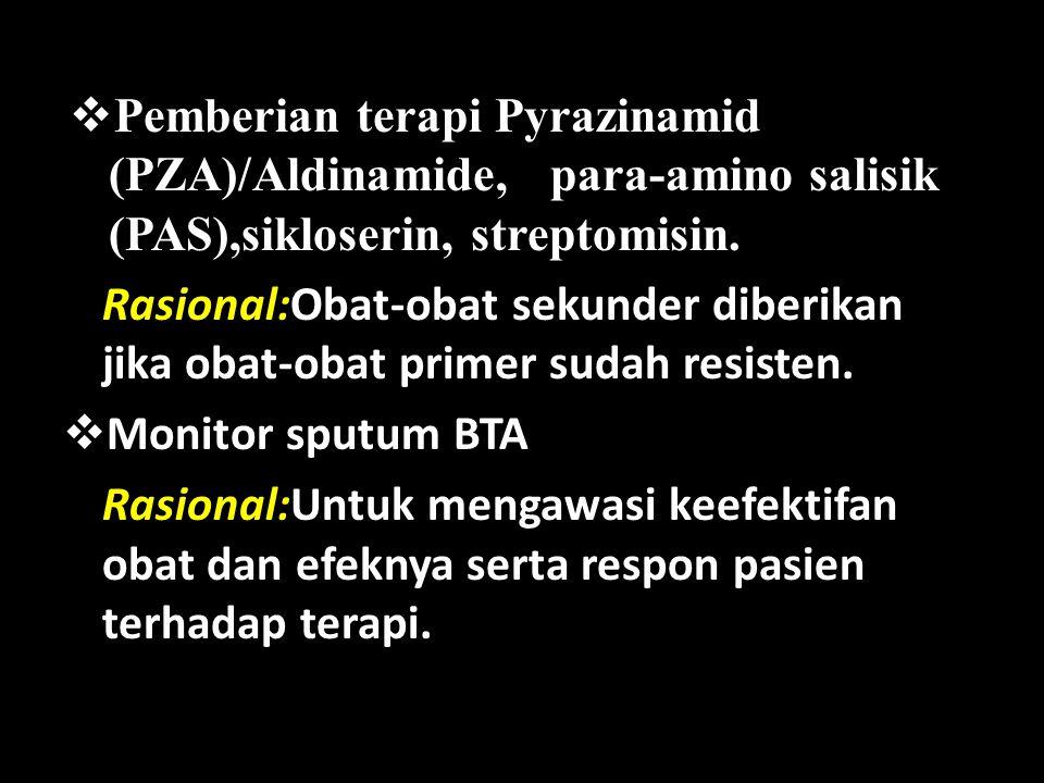  Pemberian terapi Pyrazinamid (PZA)/Aldinamide, para-amino salisik (PAS),sikloserin, streptomisin. Rasional:Obat-obat sekunder diberikan jika obat-ob