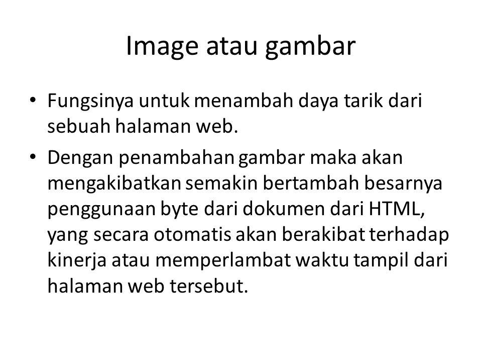 Image atau gambar • Fungsinya untuk menambah daya tarik dari sebuah halaman web.