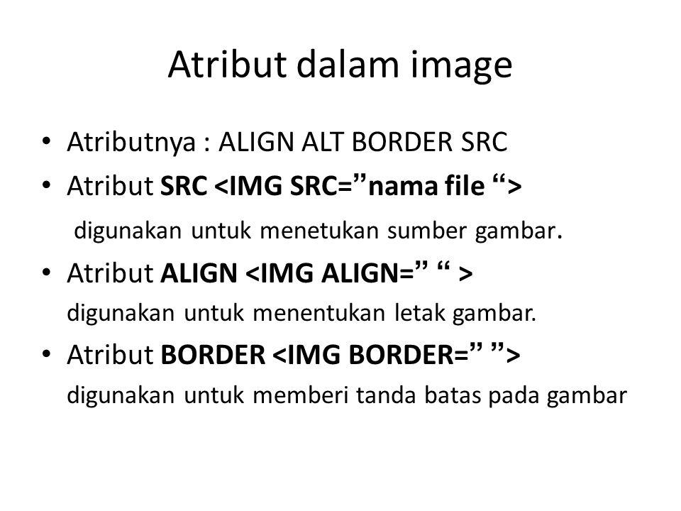Atribut dalam image • Atributnya : ALIGN ALT BORDER SRC • Atribut SRC digunakan untuk menetukan sumber gambar.