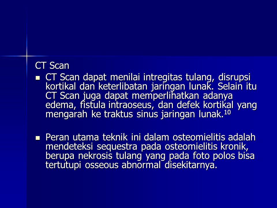 CT Scan  CT Scan dapat menilai intregitas tulang, disrupsi kortikal dan keterlibatan jaringan lunak.