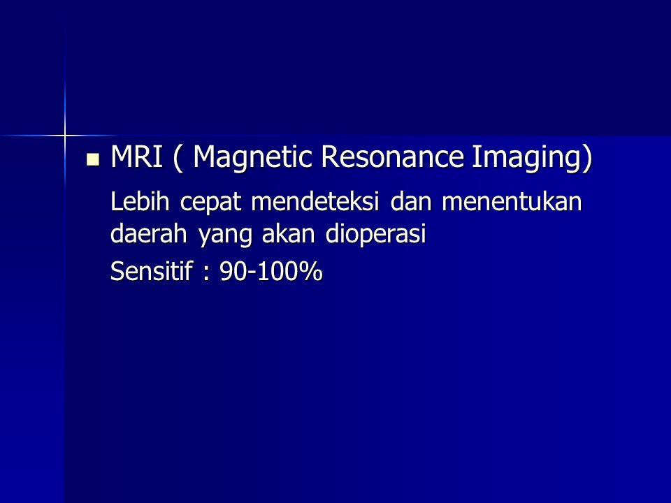  MRI ( Magnetic Resonance Imaging) Lebih cepat mendeteksi dan menentukan daerah yang akan dioperasi Sensitif : 90-100%