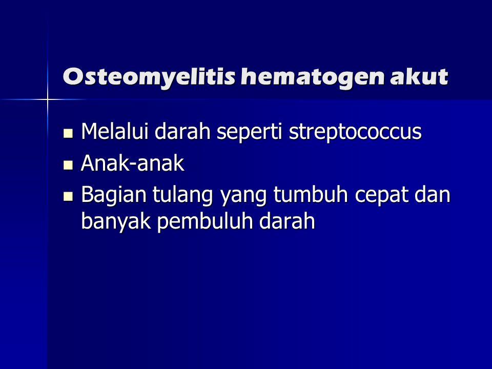 Osteomyelitis hematogen akut  Melalui darah seperti streptococcus  Anak-anak  Bagian tulang yang tumbuh cepat dan banyak pembuluh darah