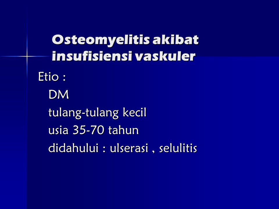 Osteomyelitis akibat insufisiensi vaskuler Etio : DM tulang-tulang kecil usia 35-70 tahun didahului : ulserasi, selulitis
