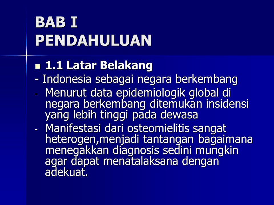 BAB I PENDAHULUAN  1.1 Latar Belakang - Indonesia sebagai negara berkembang - Menurut data epidemiologik global di negara berkembang ditemukan insidensi yang lebih tinggi pada dewasa - Manifestasi dari osteomielitis sangat heterogen,menjadi tantangan bagaimana menegakkan diagnosis sedini mungkin agar dapat menatalaksana dengan adekuat.