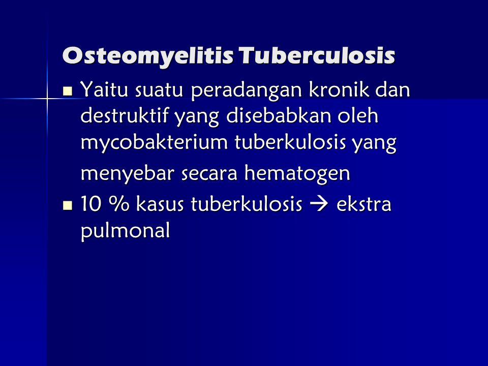 Osteomyelitis Tuberculosis  Yaitu suatu peradangan kronik dan destruktif yang disebabkan oleh mycobakterium tuberkulosis yang menyebar secara hematogen  10 % kasus tuberkulosis  ekstra pulmonal