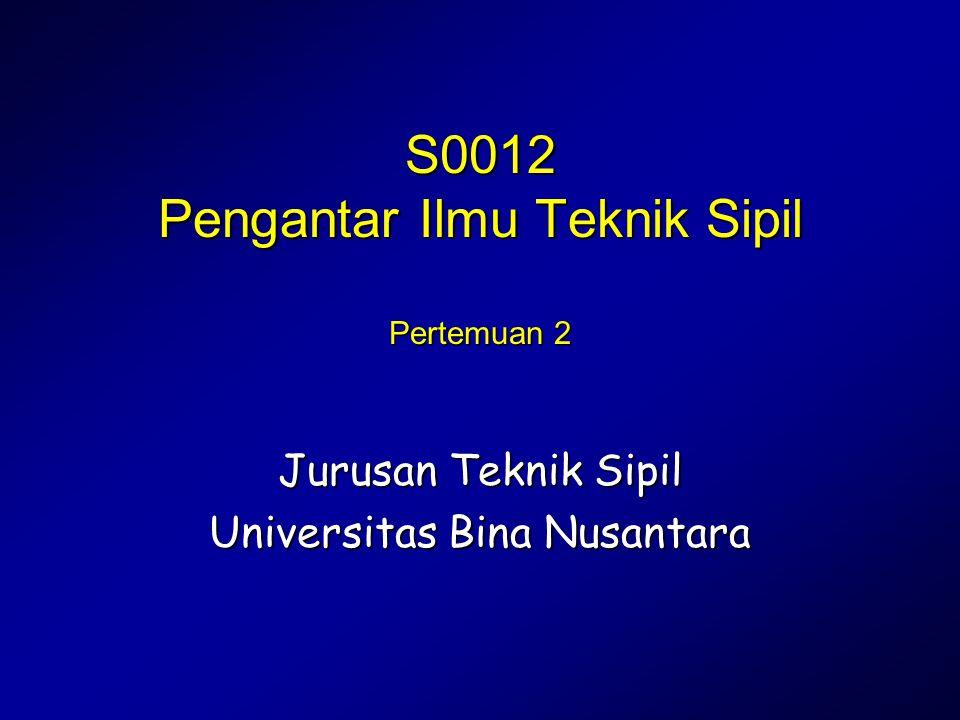 Pengantar Ilmu Teknik Sipil S0012 Pengantar Ilmu Teknik Sipil Pertemuan 2 Jurusan Teknik Sipil Universitas Bina Nusantara