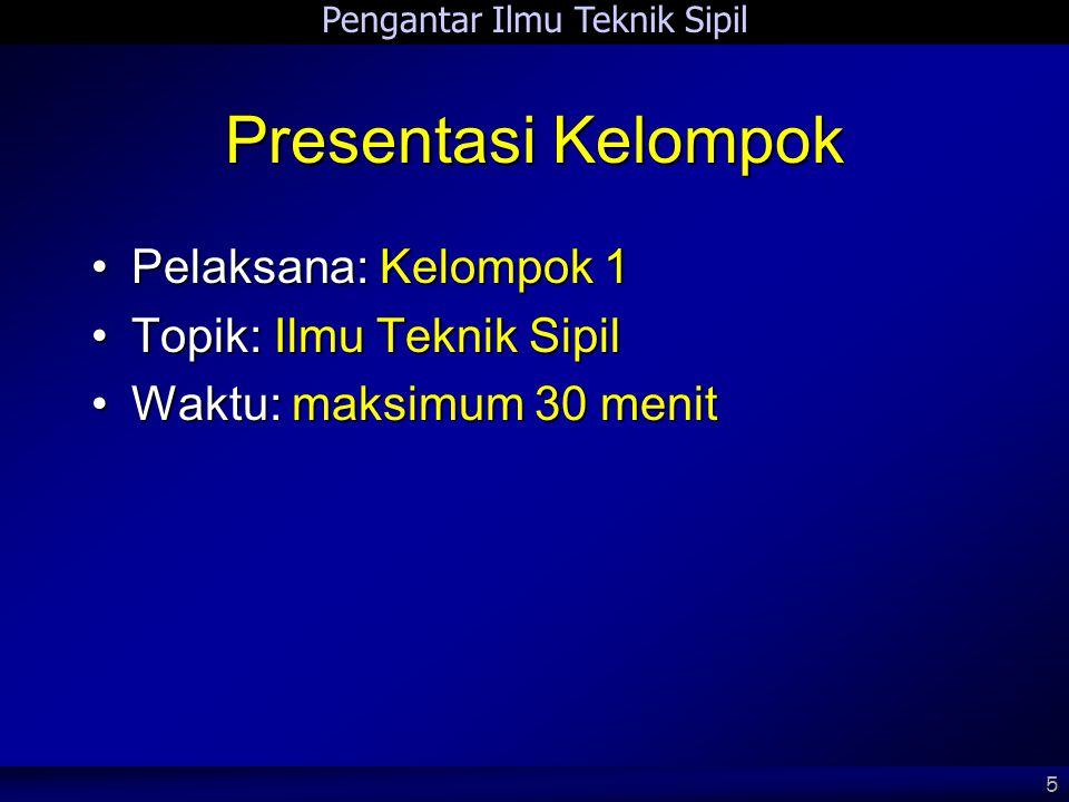 Pengantar Ilmu Teknik Sipil 5 Presentasi Kelompok •Pelaksana: Kelompok 1 •Topik: Ilmu Teknik Sipil •Waktu: maksimum 30 menit