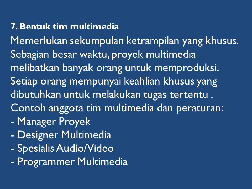 7. Bentuk tim multimedia Memerlukan sekumpulan ketrampilan yang khusus. Sebagian besar waktu, proyek multimedia melibatkan banyak orang untuk memprodu