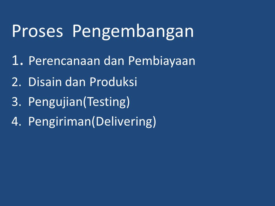 Proses Pengembangan 1. Perencanaan dan Pembiayaan 2. Disain dan Produksi 3. Pengujian(Testing) 4. Pengiriman(Delivering)