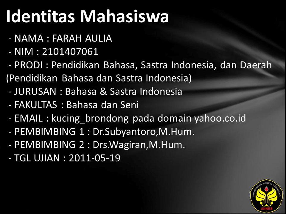 Identitas Mahasiswa - NAMA : FARAH AULIA - NIM : 2101407061 - PRODI : Pendidikan Bahasa, Sastra Indonesia, dan Daerah (Pendidikan Bahasa dan Sastra Indonesia) - JURUSAN : Bahasa & Sastra Indonesia - FAKULTAS : Bahasa dan Seni - EMAIL : kucing_brondong pada domain yahoo.co.id - PEMBIMBING 1 : Dr.Subyantoro,M.Hum.