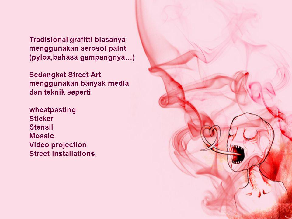 Tradisional grafitti biasanya menggunakan aerosol paint (pylox,bahasa gampangnya…) Sedangkat Street Art menggunakan banyak media dan teknik seperti wh