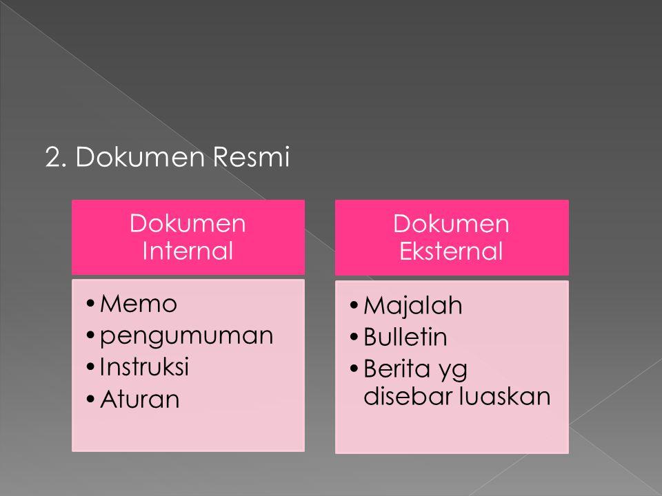 2. Dokumen Resmi Dokumen Internal •Memo •pengumuman •Instruksi •Aturan Dokumen Eksternal •Majalah •Bulletin •Berita yg disebar luaskan