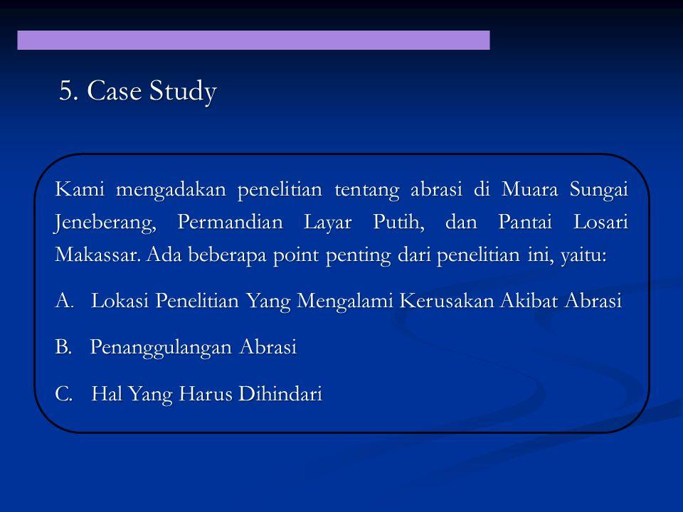 5. Case Study Kami mengadakan penelitian tentang abrasi di Muara Sungai Jeneberang, Permandian Layar Putih, dan Pantai Losari Makassar. Ada beberapa p