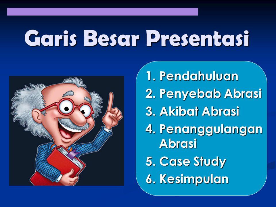 Garis Besar Presentasi 1. Pendahuluan 2. Penyebab Abrasi 3. Akibat Abrasi 4. Penanggulangan Abrasi 5. Case Study 6. Kesimpulan